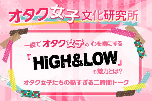 一瞬でオタク女子の心を虜にする『HiGH&LOW』の魅力とは? オタク女子たちの熱すぎる2時間トーク