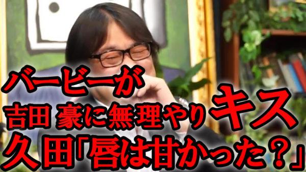 女芸人バービーが吉田豪に無理やりキス。口を固く閉ざした吉田に対して、久田将義「俺はイケるね、唇を柔らかくする。力抜きますよ。」