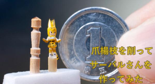 1円玉より小さい! 手先が器用なフレンズが爪楊枝を削ってサーバル(けものフレンズ)を作ってみた。