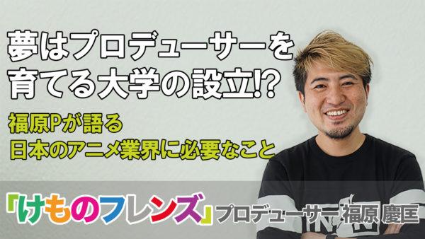 『けものフレンズ』プロデューサーの夢は大学の設立!? 福原Pが語る日本のアニメ業界に必要なこと