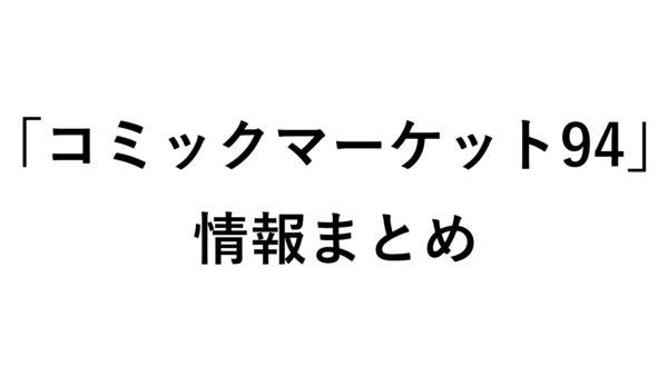 【C94】2018夏開催「コミックマーケット94」情報まとめ【随時更新】
