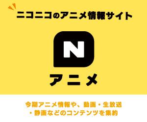 ニコニコのアニメ情報サイト Nアニメ