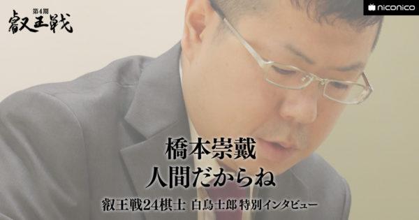 人間だからね(橋本崇載八段)【叡王戦24棋士 白鳥士郎 特別インタビュー vol.08】