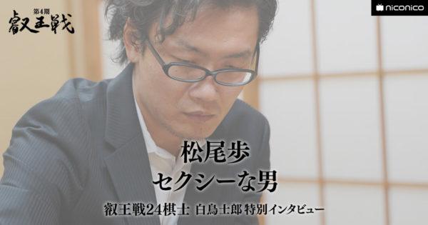 セクシーな男(松尾歩八段)【叡王戦24棋士 白鳥士郎 特別インタビュー vol.11】
