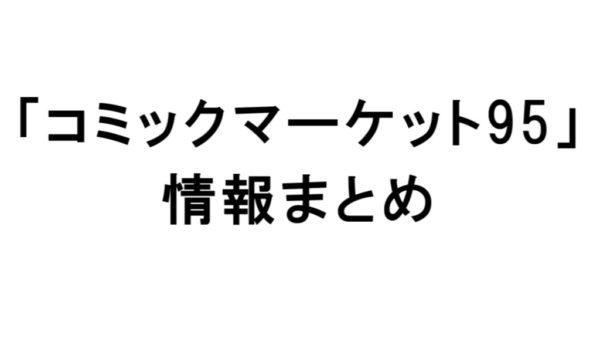 【C95】企業ブースのアニメ・ゲーム関連グッズ情報まとめ【2018冬コミケ】