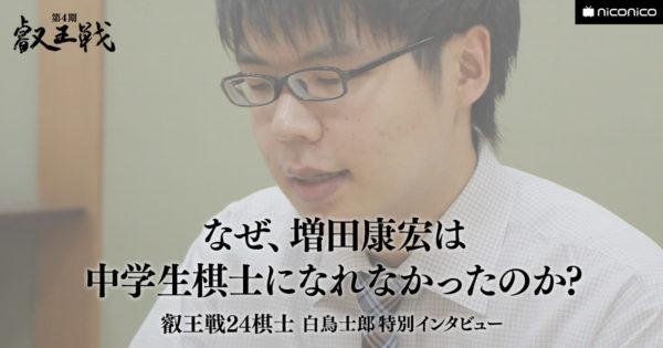 なぜ増田康宏は中学生棋士になれなかったのか?【叡王戦24棋士 白鳥士郎 特別インタビュー vol.02】