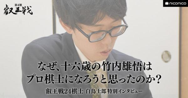 なぜ十六歳の竹内雄悟はプロ棋士になろうと思ったのか?【叡王戦24棋士 白鳥士郎 特別インタビュー vol.10】