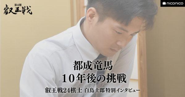 10年後の挑戦(都成竜馬五段)【叡王戦24棋士 白鳥士郎 特別インタビュー vol.15】
