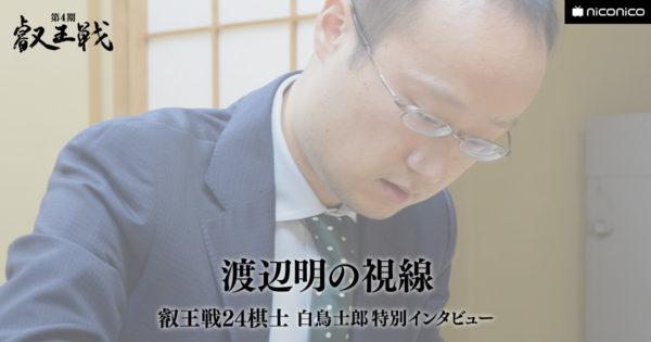 渡辺明の視線【叡王戦24棋士 白鳥士郎 特別インタビュー vol.23】