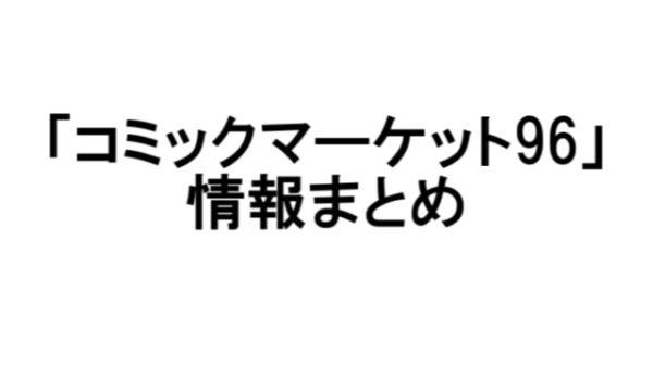 【C96】夏コミ2019情報まとめ【コミックマーケット】