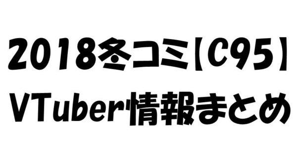 【C95】出展数300オーバー! 冬コミに出展するVTuber関連一般サークル情報まとめ【2018冬コミケ】