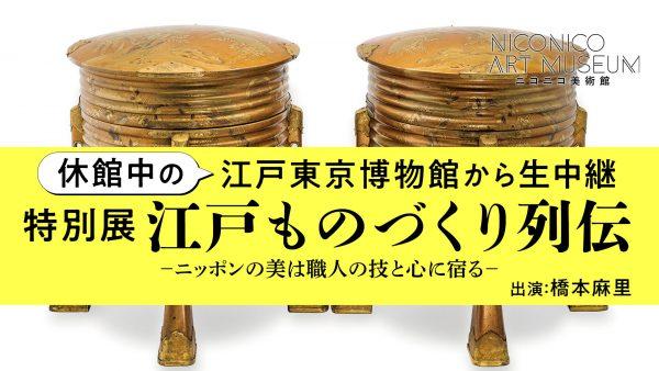 休館中の江戸東京博物館から生放送が決定!江戸の職人たちによる「ものづくり」の技と心を解説付きでお届け【ニコニコ美術館】