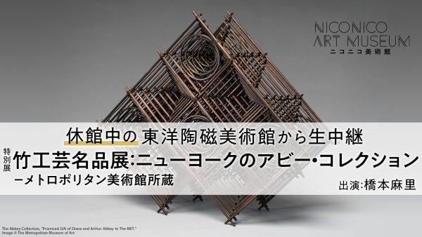 ニューヨークの美術館に所蔵された「日本の竹工芸」を解説付き生中継でお届け!『竹工芸名品展:ニューヨークのアビー・コレクション-メトロポリタン美術館所蔵』@東洋陶磁美術館【ニコニコ美術館】
