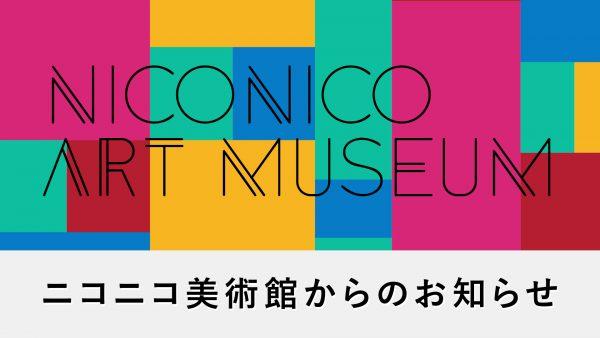 【美術館・博物館さまへ】 ドワンゴが費用負担してのネット生中継、4月以降も継続いたします【ニコニコ美術館】