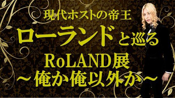 現代ホストの帝王、ローランドと巡る展覧会「RoLAND~俺か、俺以外か~」を8月26日(水)19時から生放送でお届け!