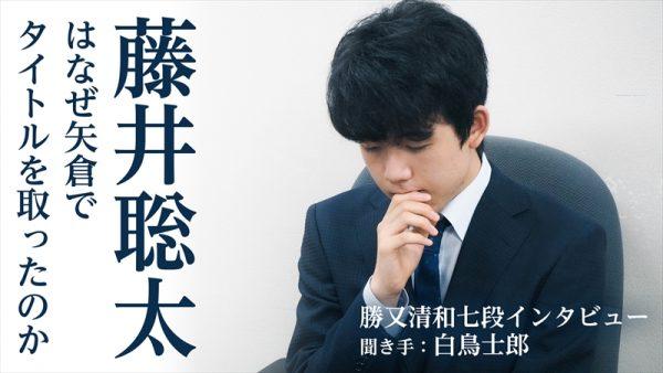 藤井聡太はなぜ矢倉でタイトルを取ったのか【勝又清和七段インタビュー 聞き手:白鳥士郎】