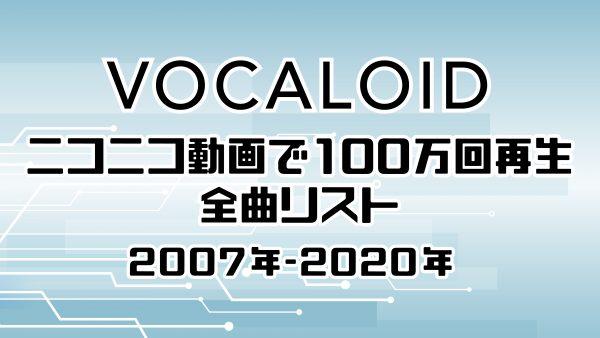 ニコニコで100万回以上再生されたボカロ動画を大公開!2007年-2020年を年代別に約700曲をリストアップ