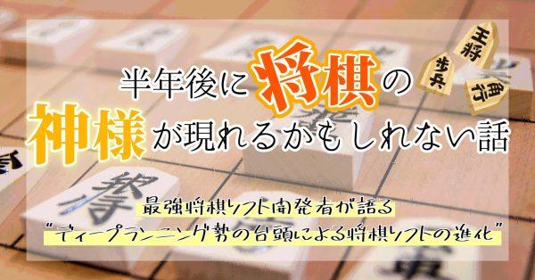 """半年後に将棋の神様が現れるかもしれない話──最強将棋ソフト開発者が語る""""ディープラーニング勢の台頭による将棋ソフトの進化"""""""