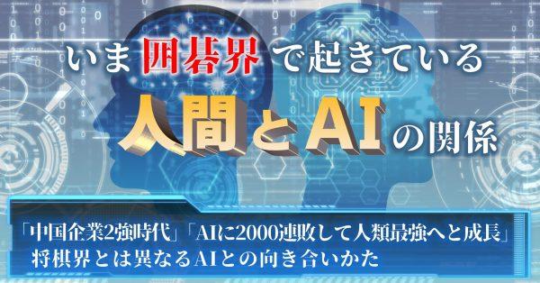 """いま囲碁界で起きている""""人間とAI""""の関係──「中国企業2強時代」「AIに2000連敗して人類最強へと成長」将棋界とは異なるAIとの向き合いかた"""
