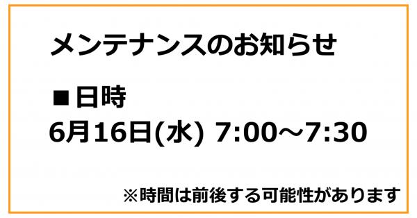 【お知らせ】6月16日(水) 7:00~7:30にメンテナンスを実施します
